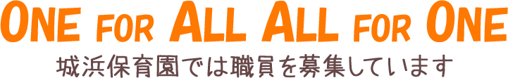 ONE FOR ALL ALL FOR ONE 城浜保育園では職員を募集しています
